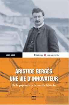 Aristide Bergès une vie d'innovateur : de la papeterie à la houille blanche